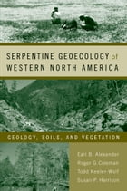 Serpentine Geoecology of Western North America: Geology, Soils, and Vegetation by Earl B. Alexander