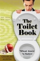 The Toilet Book: What Goes In Matters by Charles Austin