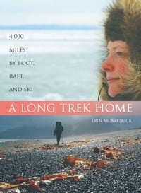 Long Trek Home: 4000 Miles by Boot, Raft, and Ski