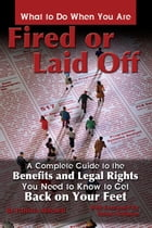 What to Do When You Are Fired or Laid Off: A Complete Guide to the Benefits and Legal Rights You Need to Know to Get Back on Your Feet by Patricia Mitchell
