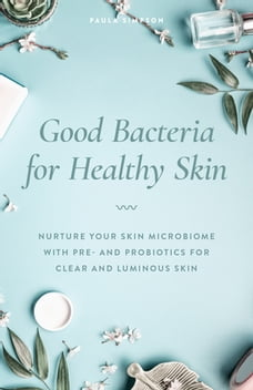 Good Bacteria for Healthy Skin: Nurture Your Skin Microbiome with Pre- and Probiotics for Clear and…