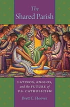 The Shared Parish: Latinos, Anglos, and the Future of U.S. Catholicism by Brett C. Hoover