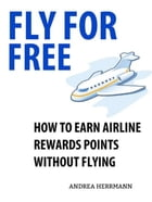 Fly For Free: How to Earn Airline Rewards Points without Flying