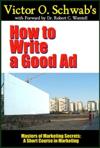 Victor O. Schwab's How to Write a Good Ad (Modern Edition): A Short Course in Marketing