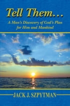 Tell Them…: A Man's Discovery of God's Plan for Him and Mankind by Jack J. Szpytman