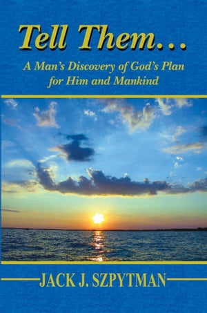 Tell Them…: A Man's Discovery of God's Plan for Him and Mankind
