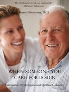 When Someone you Care For is Sick: Emotional, Psychological and Spiritual Guidance by Brenda Shoshanna, Ph.D.