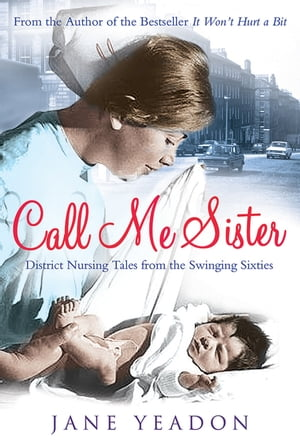 Call Me Sister District Nursing Tales from the Swinging Sixties