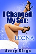 I Changed My Sex: Leona by Avery Kings