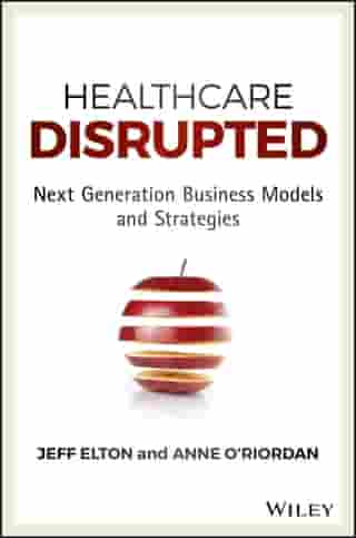 Healthcare Disrupted: Next Generation Business Models and Strategies by Jeff Elton