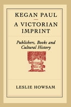 Kegan Paul - A Victorian Imprint: Publishers, Books, and Cultural History