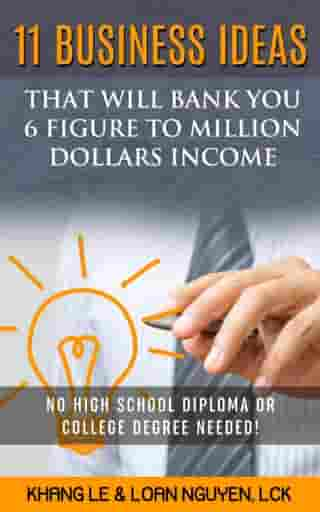 11 Business Ideas That Will Bank You 6 Figure To Million Dollars Income: No High School Diploma OR College Degree Needed! by Khang Le