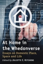 At Home in the Whedonverse: Essays on Domestic Place, Space and Life by Juliette C. Kitchens