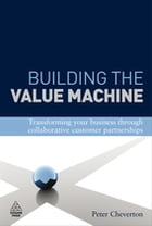 Building the Value Machine: Transforming Your Business Through Collaborative Customer Partnerships