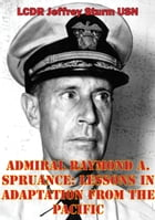 Admiral Raymond A. Spruance: Lessons In Adaptation From The Pacific by LCDR Jeffrey Sturm USN