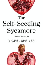 The Self-Seeding Sycamore: A Short Story from the collection, Reader, I Married Him by Lionel Shriver