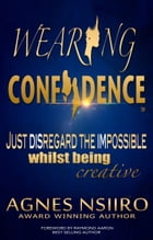 Wearing Confidence: Just Disregard the Impossible Whilst Being Creative by Agnes Nsiiro