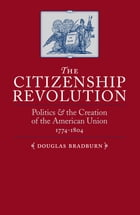 The Citizenship Revolution: Politics and the Creation of the American Union, 1774-1804 by Douglas Bradburn