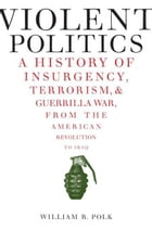Violent Politics: A History of Insurgency, Terrorism, and Guerrilla War, from the American Revolution to Iraq by William R. Polk
