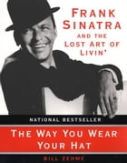 The Way You Wear Your Hat: Frank Sinatra and the Lost Art of Livin' by Bill Zehme