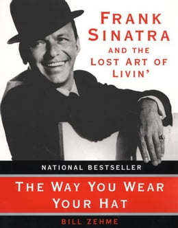 Book The Way You Wear Your Hat: Frank Sinatra and the Lost Art of Livin' by Bill Zehme