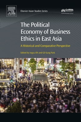 Book The Political Economy of Business Ethics in East Asia: A Historical and Comparative Perspective by Ingyu Oh