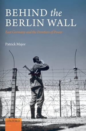 Behind the Berlin Wall East Germany and the Frontiers of Power