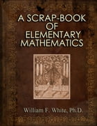 A SCRAP-BOOK OF ELEMENTARY MATHEMATICS by William F. White, Ph.D.