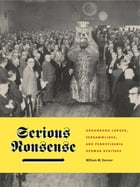 Serious Nonsense: Groundhog Lodges, Versammlinge, and Pennsylvania German Heritage by William W. Donner