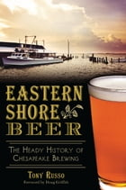 Eastern Shore Beer: The Heady History of Chesapeake Brewing by Tony Russo