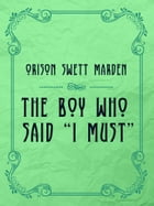 "The Boy Who Said ""I Must"" by Orison Swett Marden"