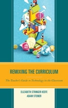 Remixing the Curriculum: The Teacher's Guide to Technology in the Classroom by Elizabeth Stringer Keefe