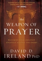 The Weapon of Prayer: Maximize Your Greatest Strategy Against the Enemy by David Ireland, PhD
