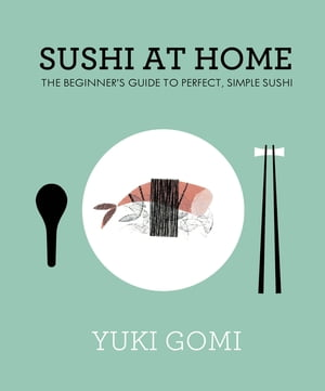 Sushi at Home The Beginner's Guide to Perfect,  Simple Sushi