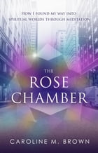 The Rose Chamber: How I found my way into spiritual worlds through meditation by Caroline M. Brown