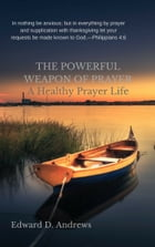 THE POWERFUL WEAPON OF PRAYER: A Healthy Prayer Life by Edward D. Andrews