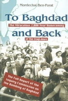 To Baghdad and Back: The Miraculous 2,000 Year Homecoming of the Iraqi Jews by Mordechai Ben-Porat