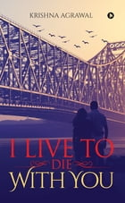 I Live to Die with You by Krishna Agrawal