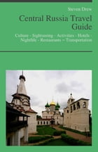 Central Russia Travel Guide: Culture - Sightseeing - Activities - Hotels - Nightlife - Restaurants – Transportation by Steven Drew