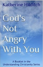 God's Not Angry With You: A Booklet by Katherine Hilditch