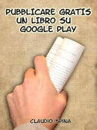 Pubblicare Gratis un libro su Google Play by Claudio Spina