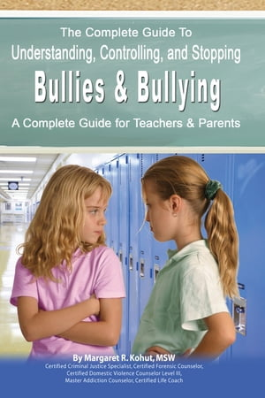 The Complete Guide to Understanding,  Controlling,  and Stopping Bullies & Bullying: A Complete Guide for Teachers & Parents