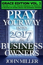 Pray Your Way Into 2017 for Business Owners (Grace Edition) Volume 2: Command the Morning 365, #2 by John Miller