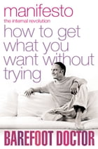 Manifesto: How To Get What You Want Without Trying by The Barefoot Doctor