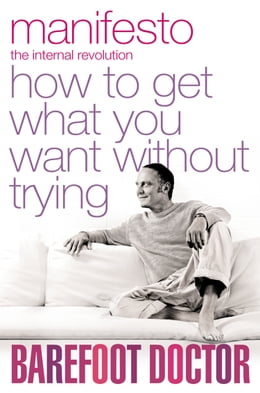 Book Manifesto: How To Get What You Want Without Trying by The Barefoot Doctor