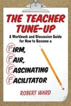 The Teacher Tune-Up: A Workbook and Discussion Guide for How to Become a Firm, Fair, Fascinating Facilitator by Robert Ward