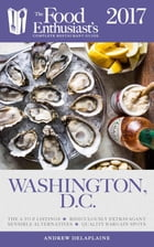 Washington, D.C. - 2017:: The Food Enthusiast's Complete Restaurant Guide by Andrew Delaplaine