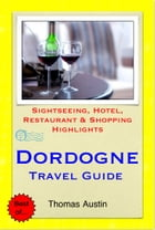 Dordogne, France Travel Guide - Sightseeing, Hotel, Restaurant & Shopping Highlights (Illustrated) by Thomas Austin