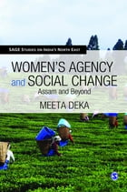 Women's Agency and Social Change: Assam and Beyond by Meeta Deka