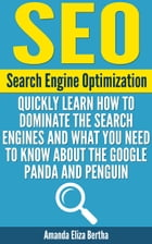 SEO: (Search Engine Optimization) - Quickly Learn How to Dominate the Search Engines and What You Need to Know About the Google Panda and Penguin - (S by Amanda Eliza Bertha